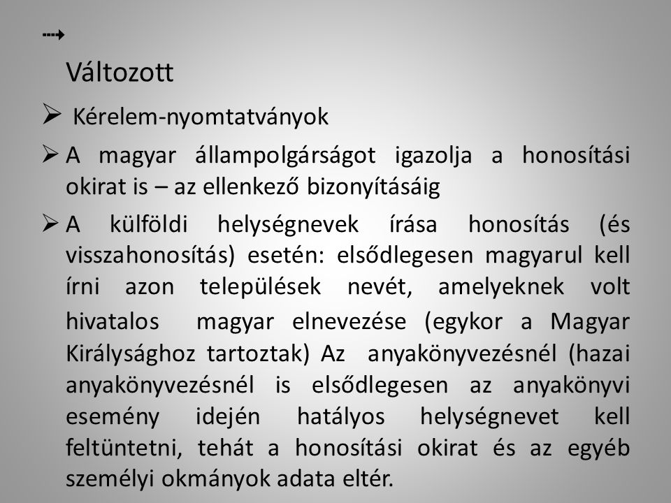  Változott  Kiskorú állampolgárság-szerzéséhez mindkét szülő hozzájárulása szükséges  Kérelmezhető névmódosítás: - egykori magyar családi név, - idegen névelem, végződés elhagyása, -az utónév magyar megfelelője, -házastárs neve – sajátos esetekben.