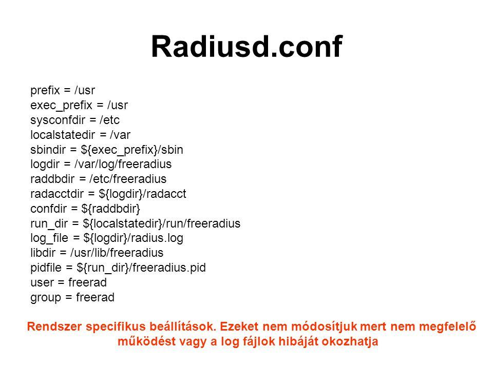 Radiusd.conf prefix = /usr exec_prefix = /usr sysconfdir = /etc localstatedir = /var sbindir = ${exec_prefix}/sbin logdir = /var/log/freeradius raddbdir = /etc/freeradius radacctdir = ${logdir}/radacct confdir = ${raddbdir} run_dir = ${localstatedir}/run/freeradius log_file = ${logdir}/radius.log libdir = /usr/lib/freeradius pidfile = ${run_dir}/freeradius.pid user = freerad group = freerad Rendszer specifikus beállítások.