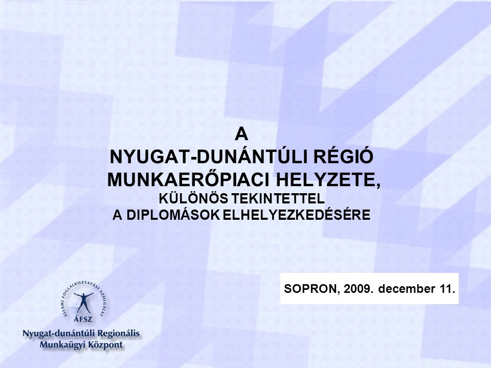 A NYUGAT-DUNÁNTÚLI RÉGIÓ MUNKAERŐPIACI HELYZETE, KÜLÖNÖS TEKINTETTEL A DIPLOMÁSOK ELHELYEZKEDÉSÉRE SOPRON, 2009.