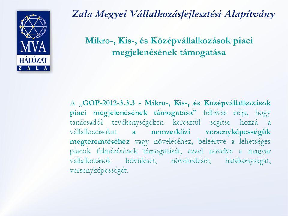 """Mikro-, Kis-, és Középvállalkozások piaci megjelenésének támogatása A """"GOP-2012-3.3.3 - Mikro-, Kis-, és Középvállalkozások piaci megjelenésének támogatása felhívás célja, hogy tanácsadói tevékenységeken keresztül segítse hozzá a vállalkozásokat a nemzetközi versenyképességük megteremtéséhez vagy növeléséhez, beleértve a lehetséges piacok felmérésének támogatását, ezzel növelve a magyar vállalkozások bővülését, növekedését, hatékonyságát, versenyképességét."""