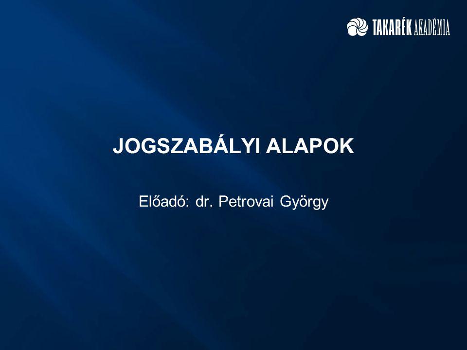 JOGSZABÁLYI ALAPOK Előadó: dr. Petrovai György