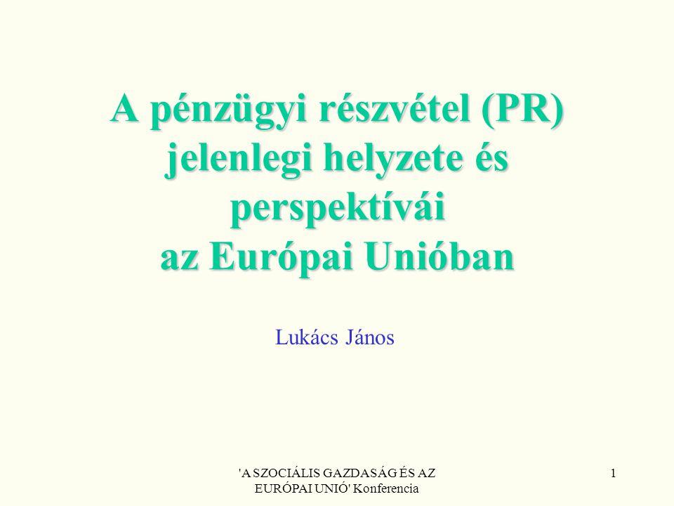 'A SZOCIÁLIS GAZDASÁG ÉS AZ EURÓPAI UNIÓ' Konferencia 1 A pénzügyi részvétel (PR) jelenlegi helyzete és perspektívái az Európai Unióban Lukács János
