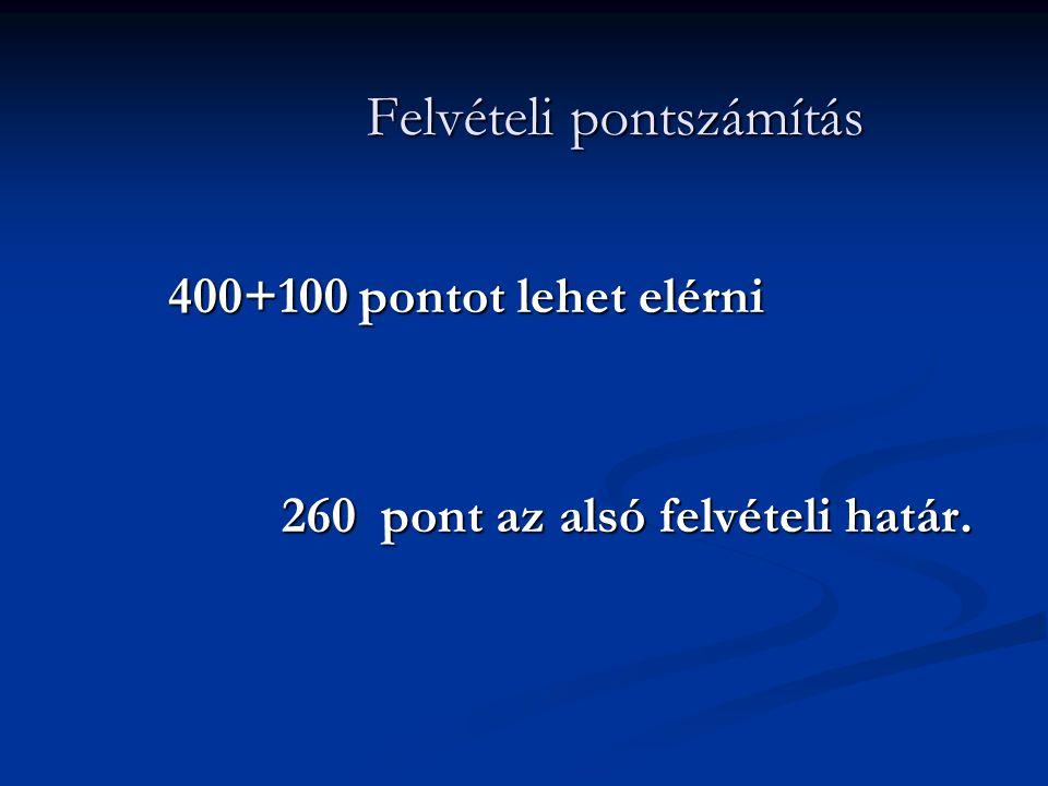 Felvételi pontszámítás 400+100 pontot lehet elérni 260 pont az alsó felvételi határ.