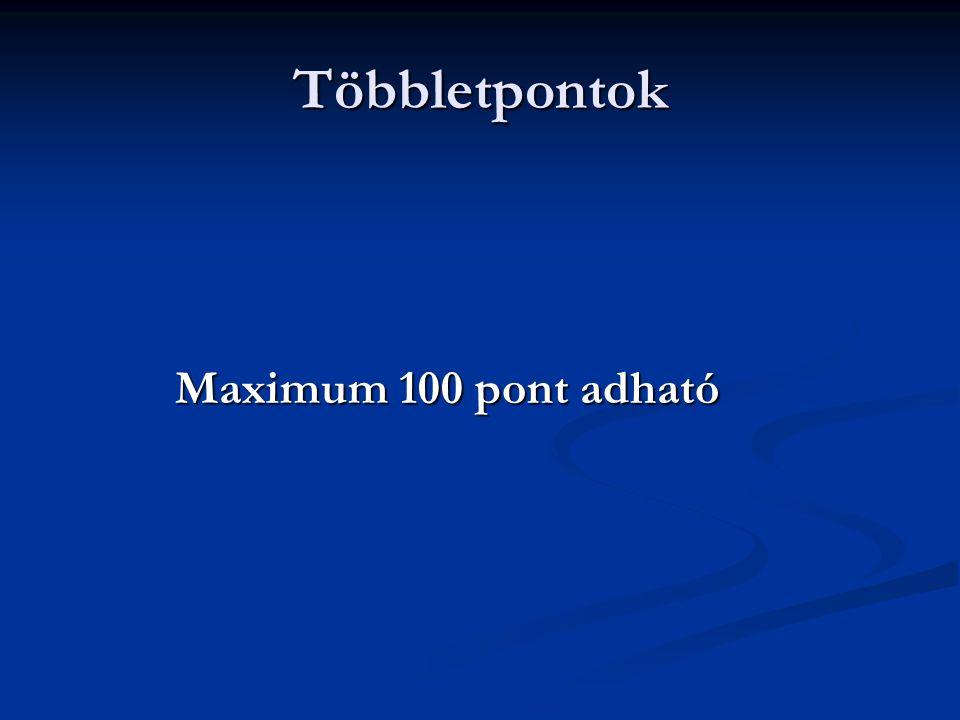 Többletpontok Maximum 100 pont adható Maximum 100 pont adható