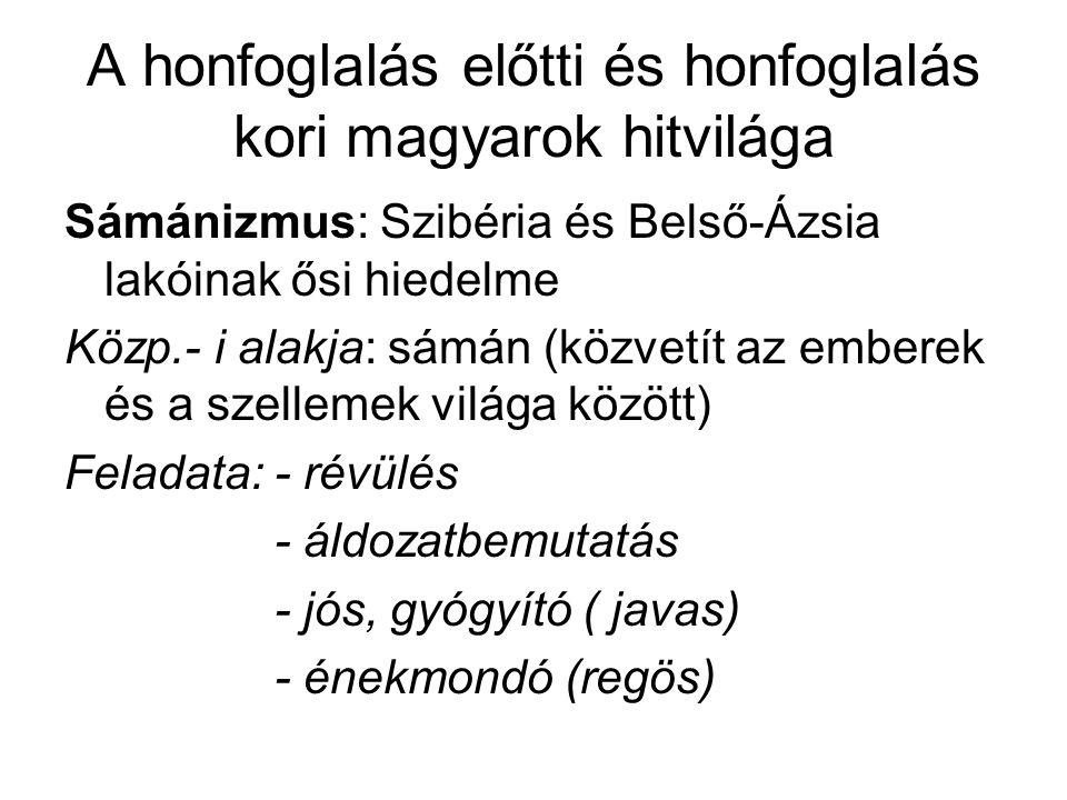 A honfoglalás előtti és honfoglalás kori magyarok hitvilága Sámánizmus: Szibéria és Belső-Ázsia lakóinak ősi hiedelme Közp.- i alakja: sámán (közvetít