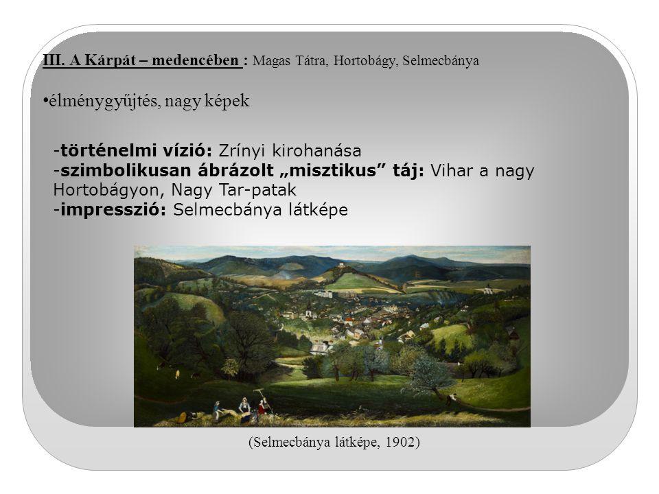 III. A Kárpát – medencében : Magas Tátra, Hortobágy, Selmecbánya élménygyűjtés, nagy képek -történelmi vízió: Zrínyi kirohanása -szimbolikusan ábrázol