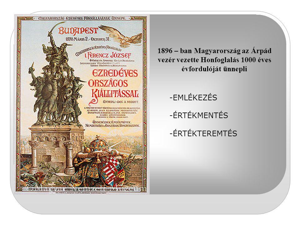 1896 – ban Magyarország az Árpád vezér vezette Honfoglalás 1000 éves évfordulóját ünnepli -EMLÉKEZÉS -ÉRTÉKMENTÉS -ÉRTÉKTEREMTÉS