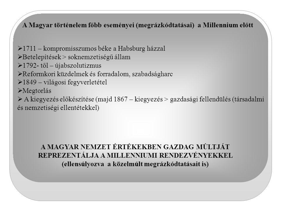 A Magyar történelem főbb eseményei (megrázkódtatásai) a Millennium előtt  1711 – kompromisszumos béke a Habsburg házzal  Betelepítések > soknemzetis