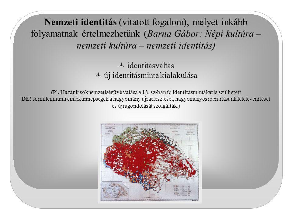 Nemzeti identitás (vitatott fogalom), melyet inkább folyamatnak értelmezhetünk (Barna Gábor: Népi kultúra – nemzeti kultúra – nemzeti identitás)  ide