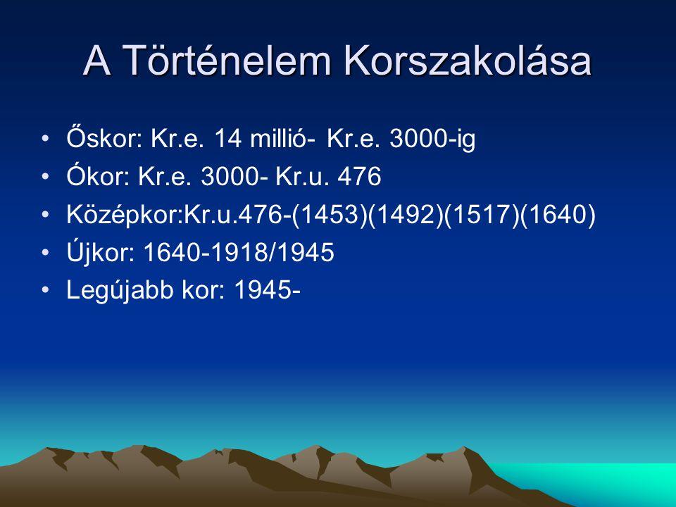 A Történelem Korszakolása Őskor: Kr.e. 14 millió- Kr.e. 3000-ig Ókor: Kr.e. 3000- Kr.u. 476 Középkor:Kr.u.476-(1453)(1492)(1517)(1640) Újkor: 1640-191