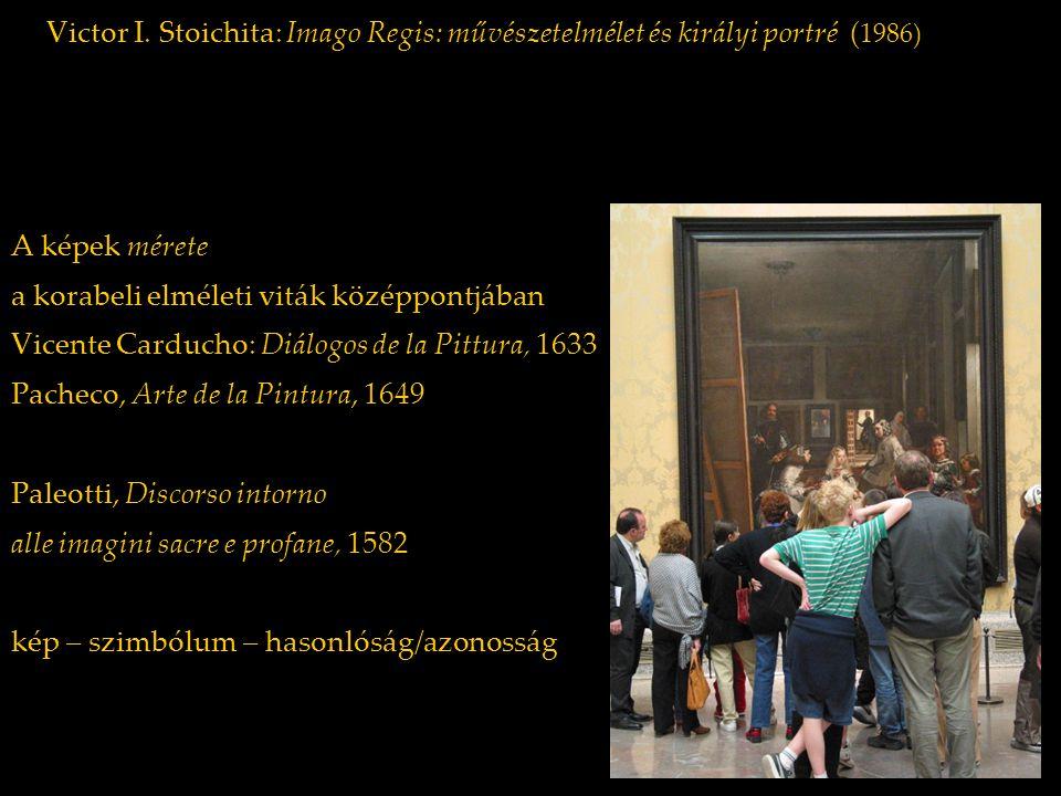 Victor I. Stoichita: Imago Regis: művészetelmélet és királyi portré ( 1986) A képek mérete a korabeli elméleti viták középpontjában Vicente Carducho: