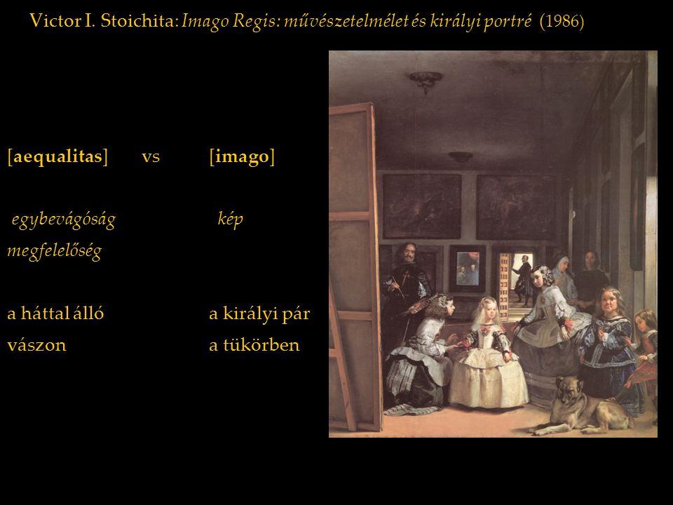 Victor I. Stoichita: Imago Regis: művészetelmélet és királyi portré ( 1986) [aequalitas] vs [imago] egybevágóság kép megfelelőség a háttal állóa királ