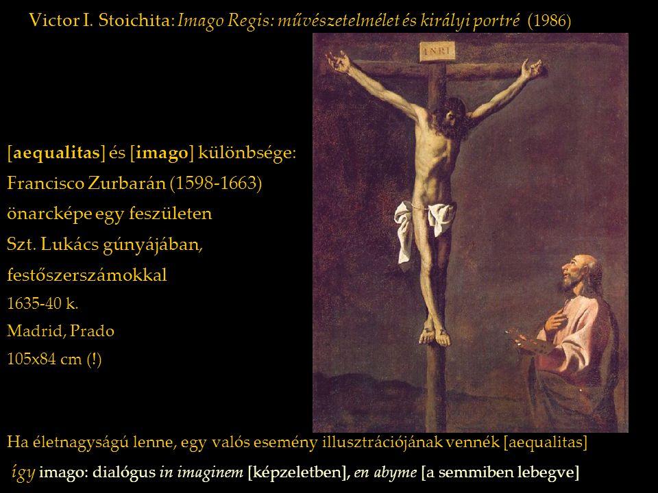 Victor I. Stoichita: Imago Regis: művészetelmélet és királyi portré ( 1986) [aequalitas] és [imago] különbsége: Francisco Zurbarán (1598-1663) önarcké