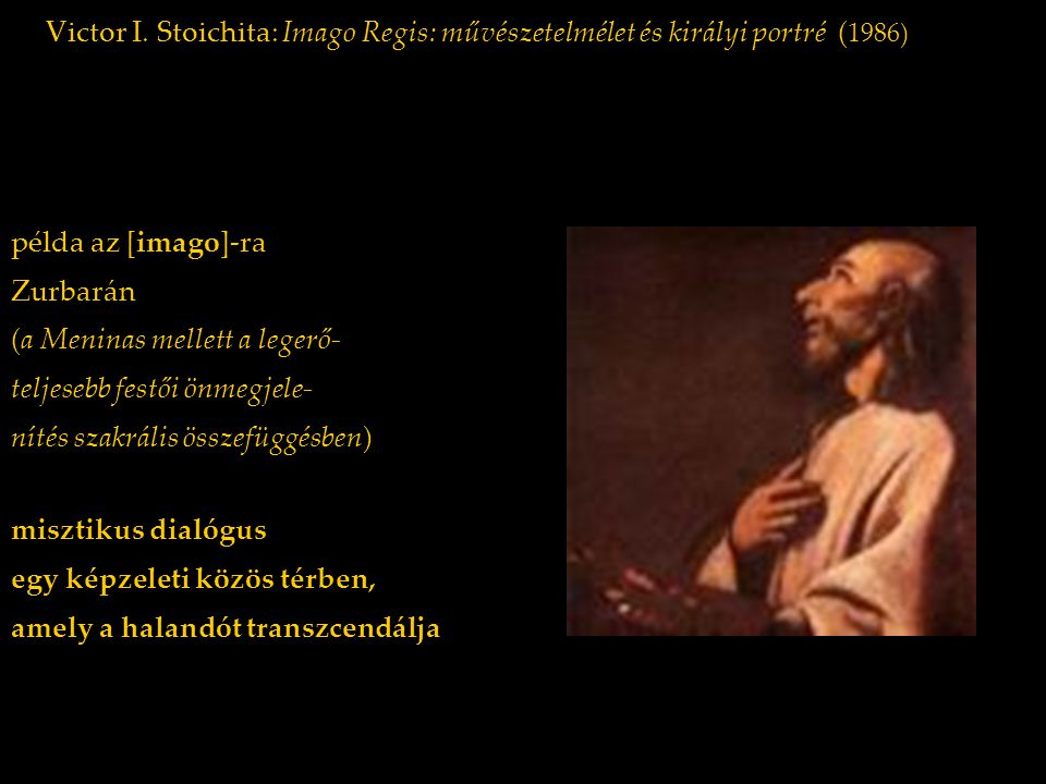 Victor I. Stoichita: Imago Regis: művészetelmélet és királyi portré ( 1986) példa az [imago]-ra Zurbarán (a Meninas mellett a legerő- teljesebb festői