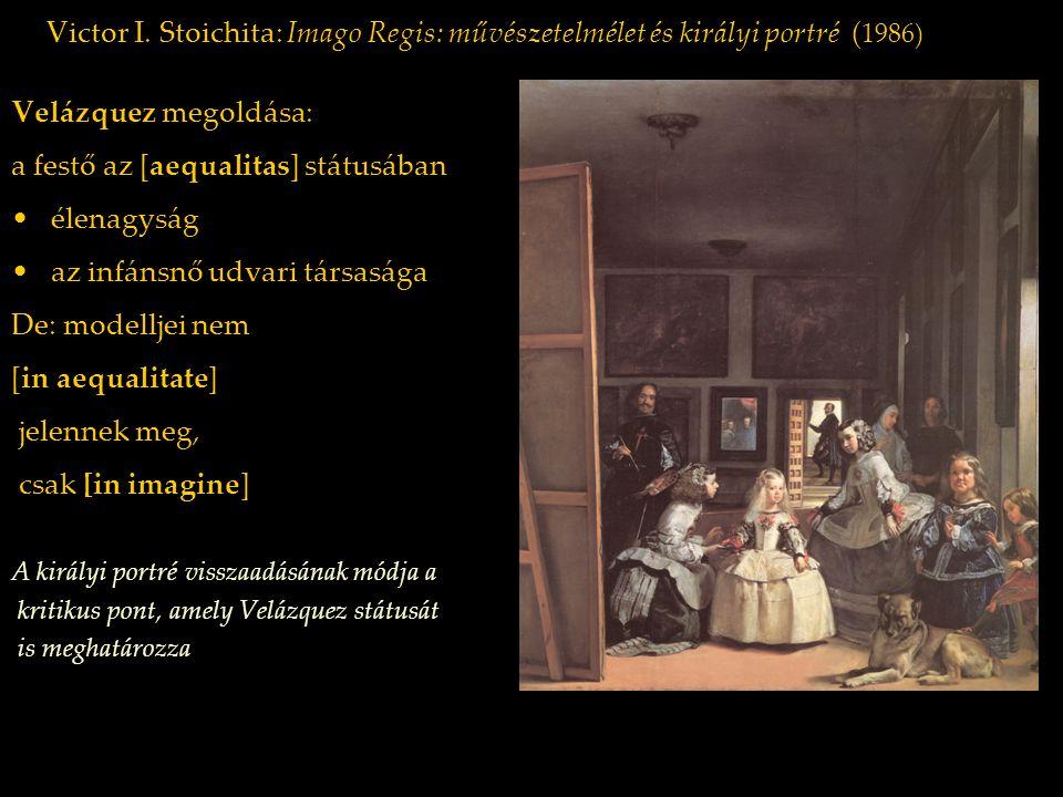 Victor I. Stoichita: Imago Regis: művészetelmélet és királyi portré ( 1986) Velázquez megoldása: a festő az [aequalitas] státusában élenagyság az infá