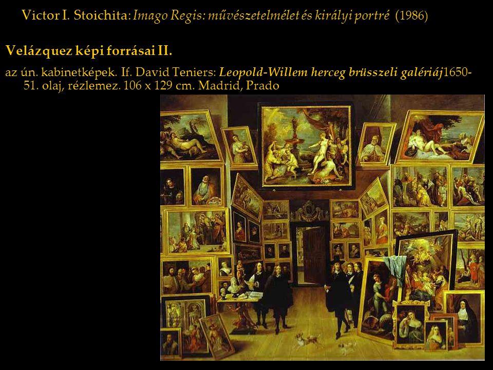 Victor I. Stoichita: Imago Regis: művészetelmélet és királyi portré ( 1986) Velázquez képi forrásai II. az ún. kabinetképek. If. David Teniers: Leopol