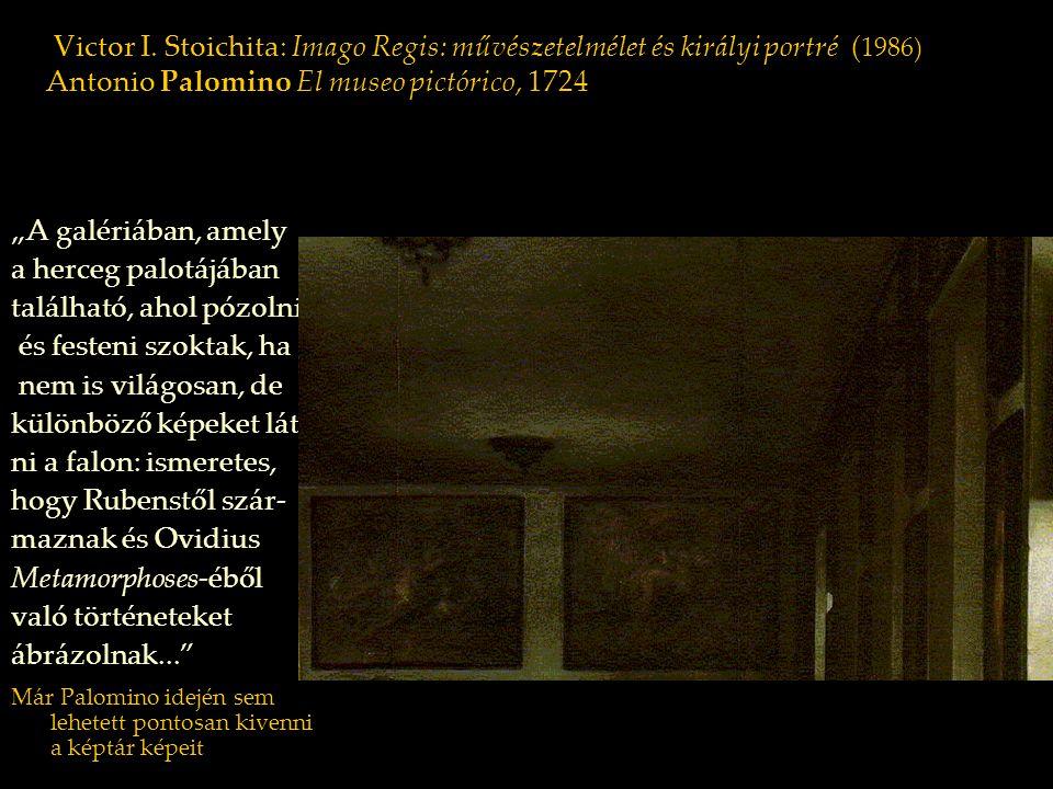 """Victor I. Stoichita: Imago Regis: művészetelmélet és királyi portré ( 1986) Antonio Palomino El museo pictórico, 1724 """"A galériában, amely a herceg pa"""