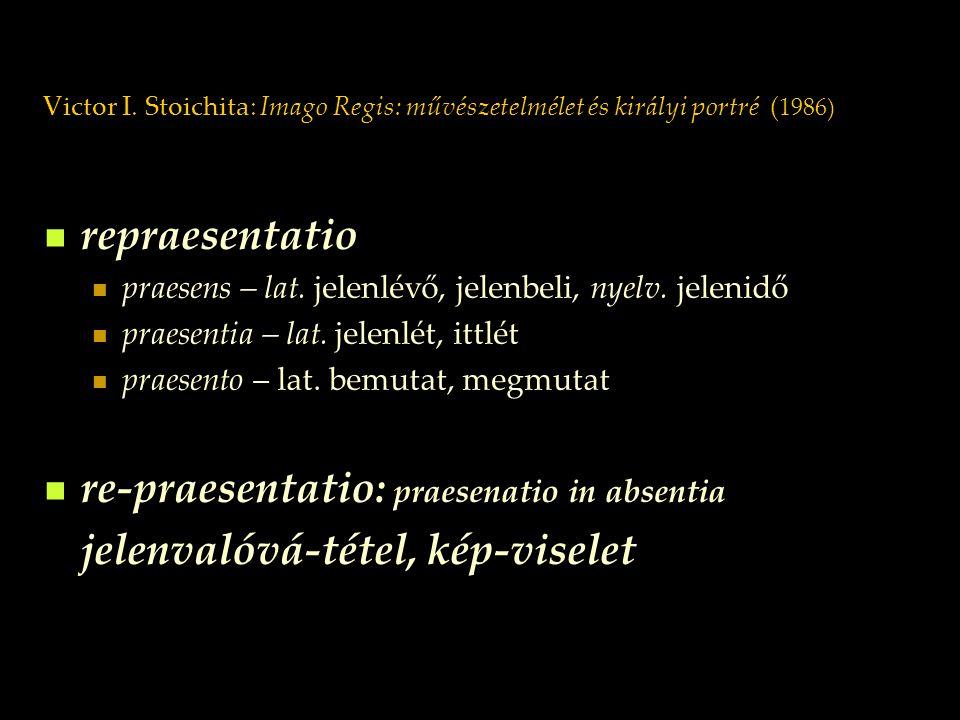 Victor I. Stoichita: Imago Regis: művészetelmélet és királyi portré ( 1986) repraesentatio praesens – lat. jelenlévő, jelenbeli, nyelv. jelenidő praes