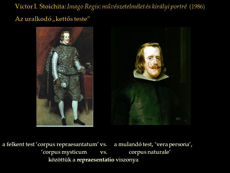 """Victor I. Stoichita: Imago Regis: művészetelmélet és királyi portré ( 1986) Az uralkodó """"kettős teste"""" a felkent test 'corpus repraesantatum' vs. a mu"""