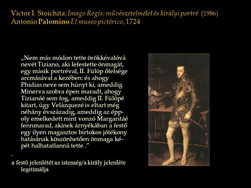 """Victor I. Stoichita: Imago Regis: művészetelmélet és királyi portré ( 1986) Antonio Palomino El museo pictórico, 1724 """"Nem más módon tette örökkévalóv"""
