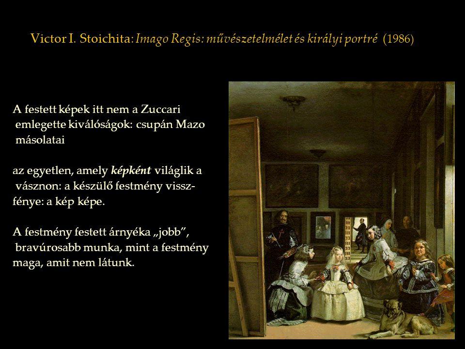 Victor I. Stoichita: Imago Regis: művészetelmélet és királyi portré ( 1986) A festett képek itt nem a Zuccari emlegette kiválóságok: csupán Mazo másol