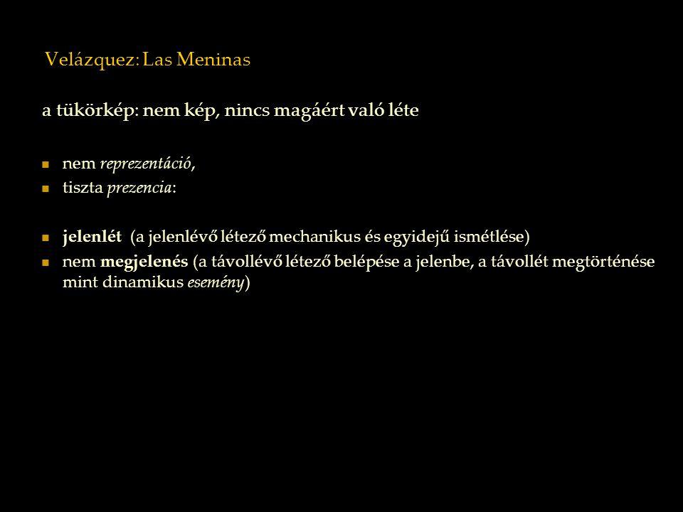 Velázquez: Las Meninas a tükörkép: nem kép, nincs magáért való léte nem reprezentáció, tiszta prezencia: jelenlét (a jelenlévő létező mechanikus és eg