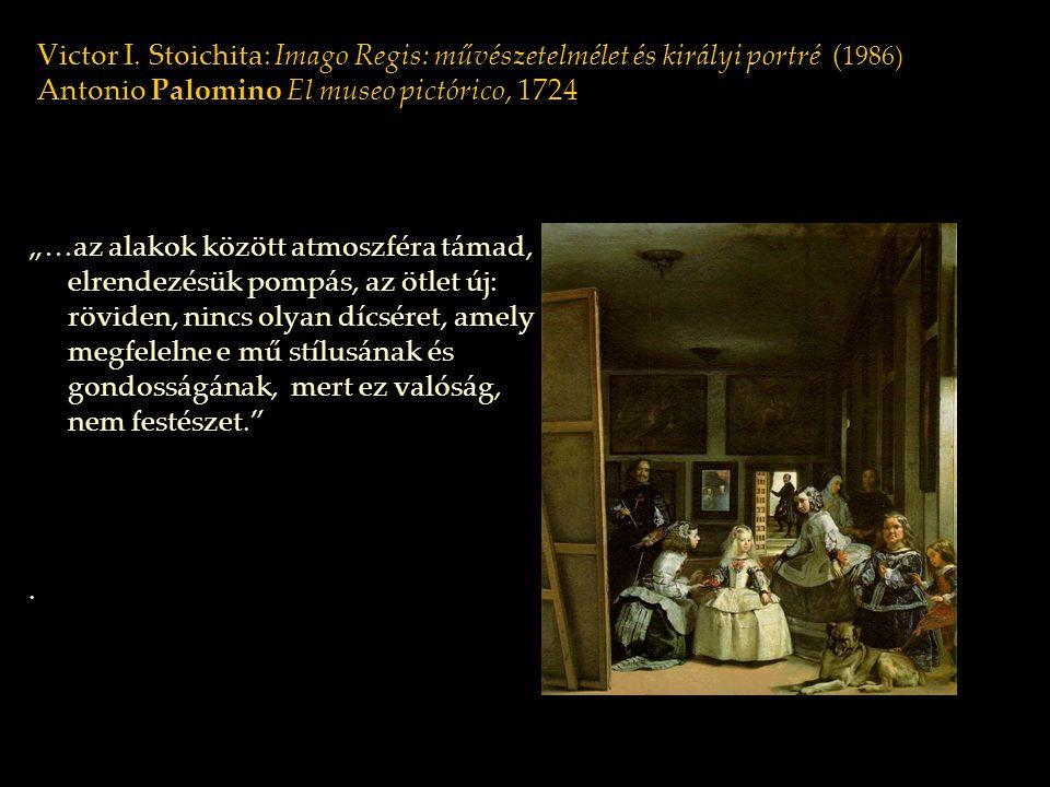 """Victor I. Stoichita: Imago Regis: művészetelmélet és királyi portré ( 1986) Antonio Palomino El museo pictórico, 1724 """"…az alakok között atmoszféra tá"""