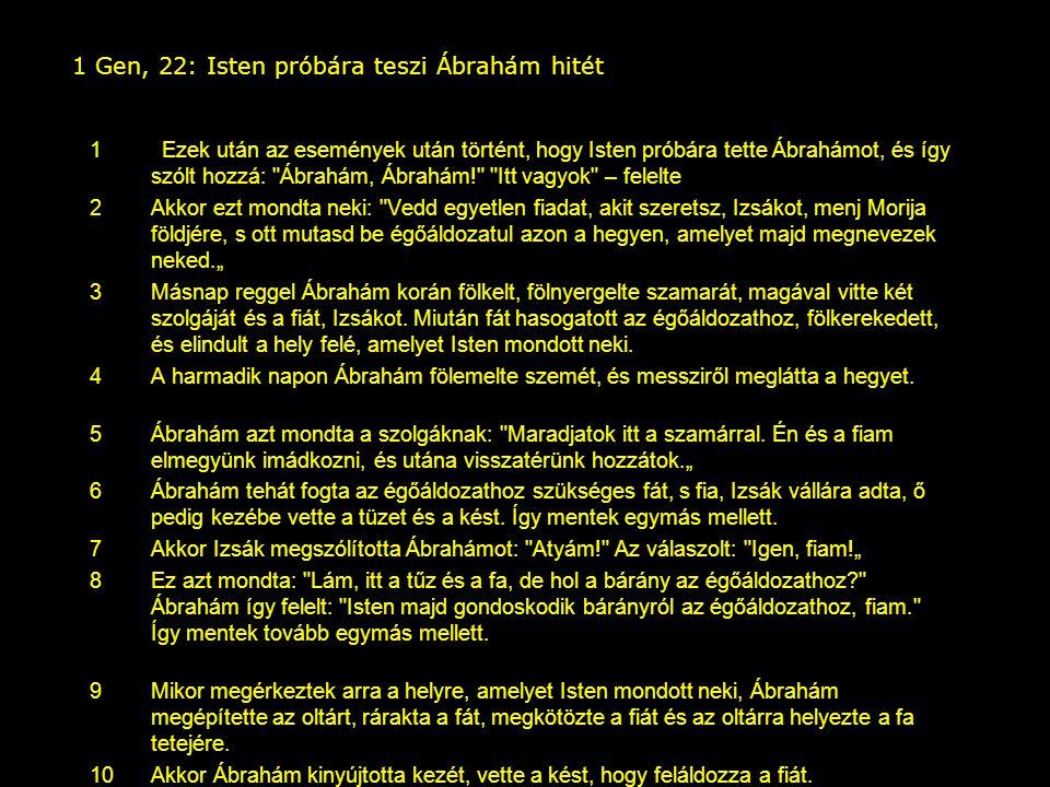 1 Gen, 22: Isten próbára teszi Ábrahám hitét 1 Ezek után az események után történt, hogy Isten próbára tette Ábrahámot, és így szólt hozzá: