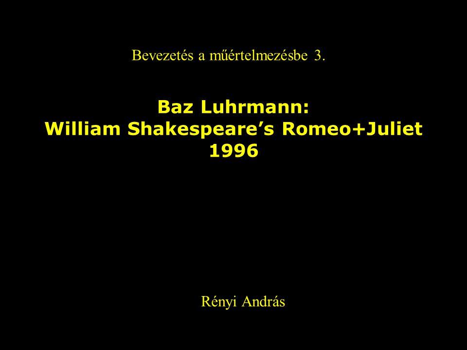 Baz Luhrmann: William Shakespeare's Romeo+Juliet 1996 Bevezetés a műértelmezésbe 3. Rényi András