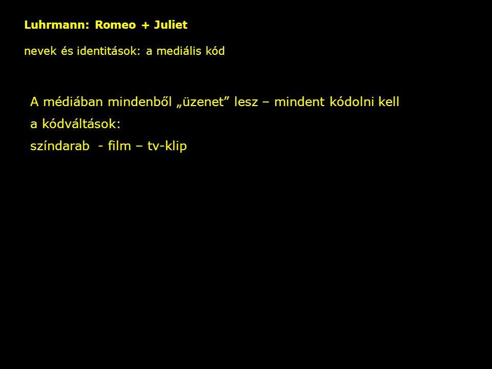 """Luhrmann: Romeo + Juliet nevek és identitások: a mediális kód – A médiában mindenből """"üzenet"""" lesz – mindent kódolni kell a kódváltások: színdarab - f"""
