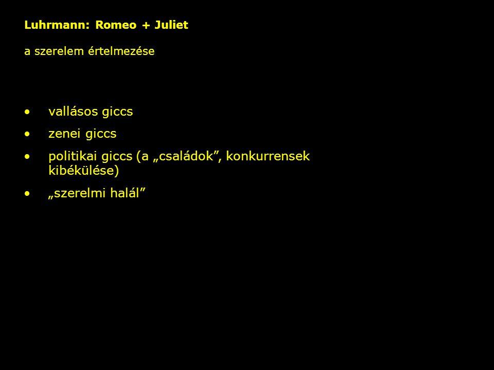 """Luhrmann: Romeo + Juliet a szerelem értelmezése – vallásos giccs zenei giccs politikai giccs (a """"családok"""", konkurrensek kibékülése) """"szerelmi halál"""""""