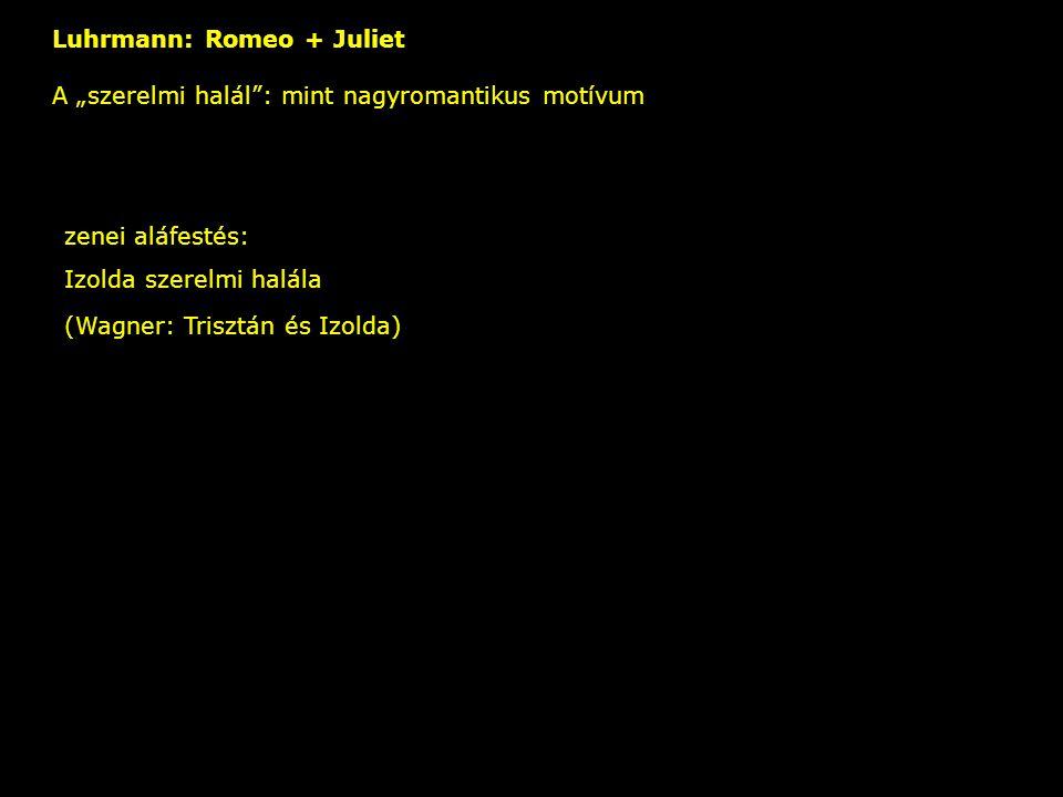 """Luhrmann: Romeo + Juliet A """"szerelmi halál : mint nagyromantikus motívum – zenei aláfestés: Izolda szerelmi halála (Wagner: Trisztán és Izolda)"""
