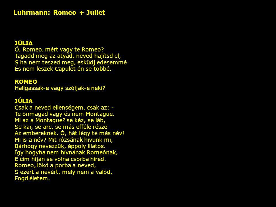 Luhrmann: Romeo + Juliet – JÚLIA Ó, Romeo, mért vagy te Romeo? Tagadd meg az atyád, neved hajítsd el, S ha nem teszed meg, esküdj édesemmé És nem lesz