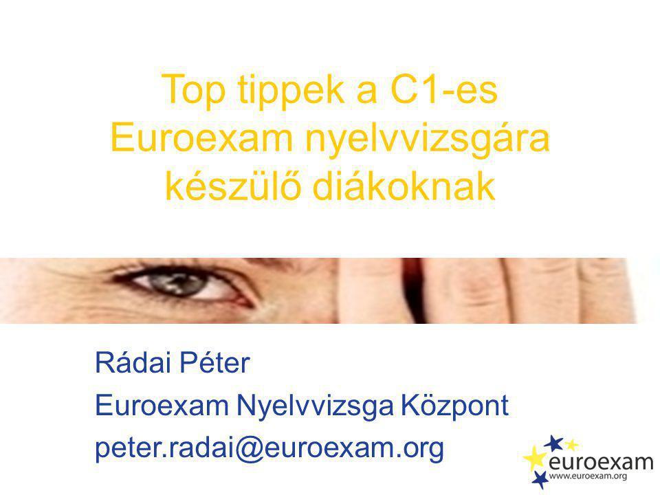 Rádai Péter Euroexam Nyelvvizsga Központ peter.radai@euroexam.org Top tippek a C1-es Euroexam nyelvvizsgára készülő diákoknak