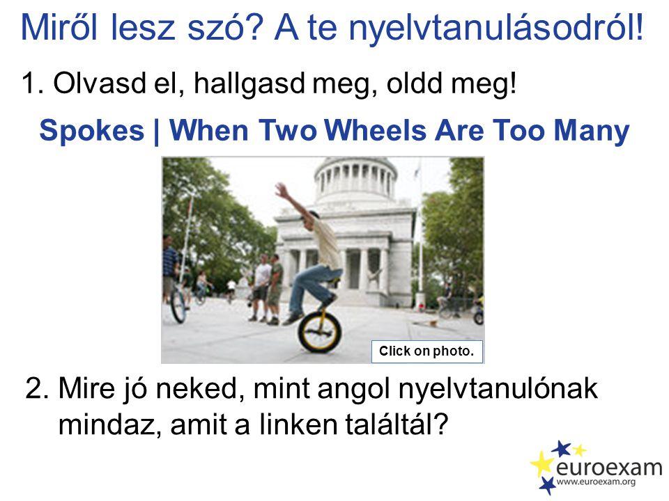 Spokes | When Two Wheels Are Too Many Miről lesz szó? A te nyelvtanulásodról! 1. Olvasd el, hallgasd meg, oldd meg! 2. Mire jó neked, mint angol nyelv