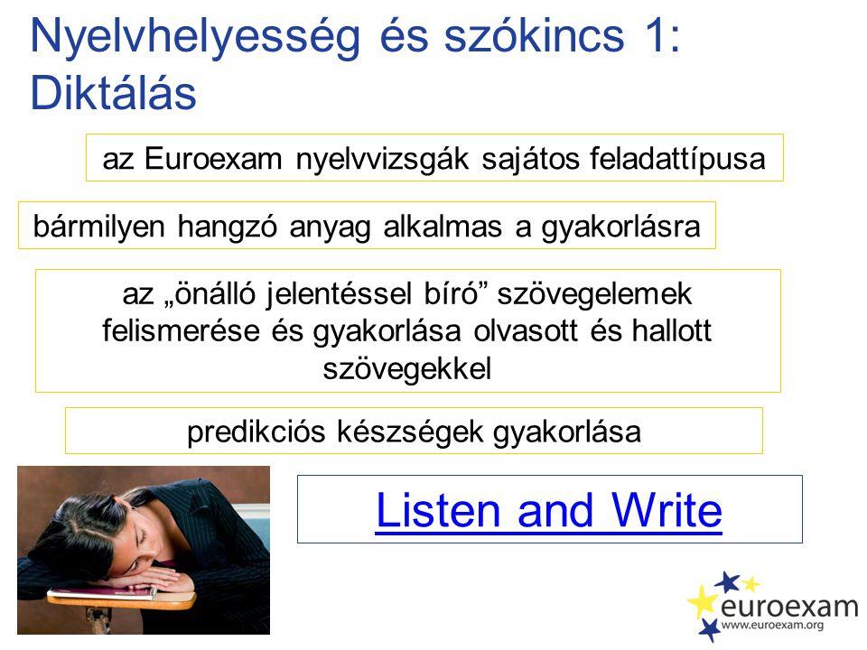 """Nyelvhelyesség és szókincs 1: Diktálás az Euroexam nyelvvizsgák sajátos feladattípusa az """"önálló jelentéssel bíró szövegelemek felismerése és gyakorlása olvasott és hallott szövegekkel Listen and Write bármilyen hangzó anyag alkalmas a gyakorlásra predikciós készségek gyakorlása"""
