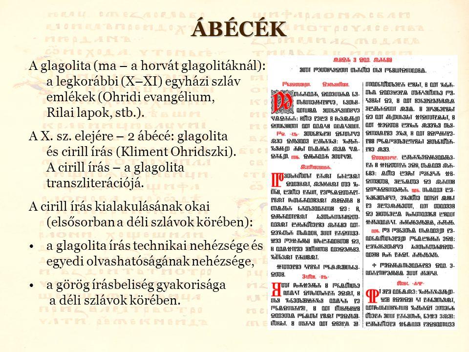 ÁBÉCÉK A glagolita (ma – a horvát glagolitáknál): a legkorábbi (X–XI) egyházi szláv emlékek (Ohridi evangélium, Rilai lapok, stb.). A X. sz. elejére –