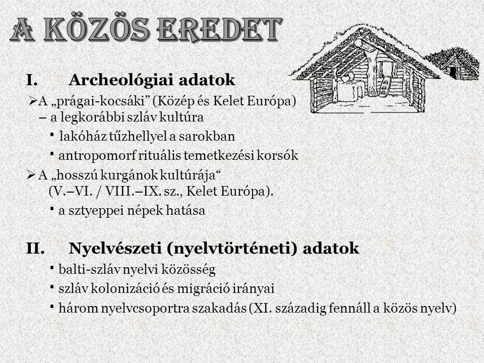 """I.Archeológiai adatok  A """"prágai-kocsáki"""" (Közép és Kelet Európa) – a legkorábbi szláv kultúra  lakóház tűzhellyel a sarokban  antropomorf rituális"""