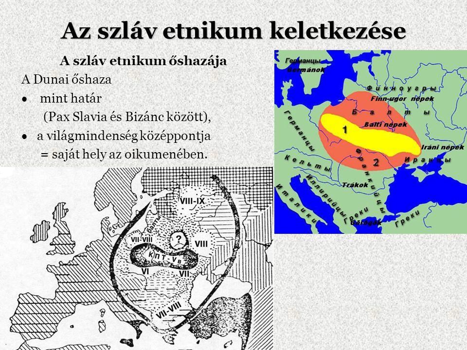 Az szláv etnikum keletkezése A szláv etnikum őshazája A Dunai őshaza  mint határ (Pax Slavia és Bizánc között),  a világmindenség középpontja = sajá