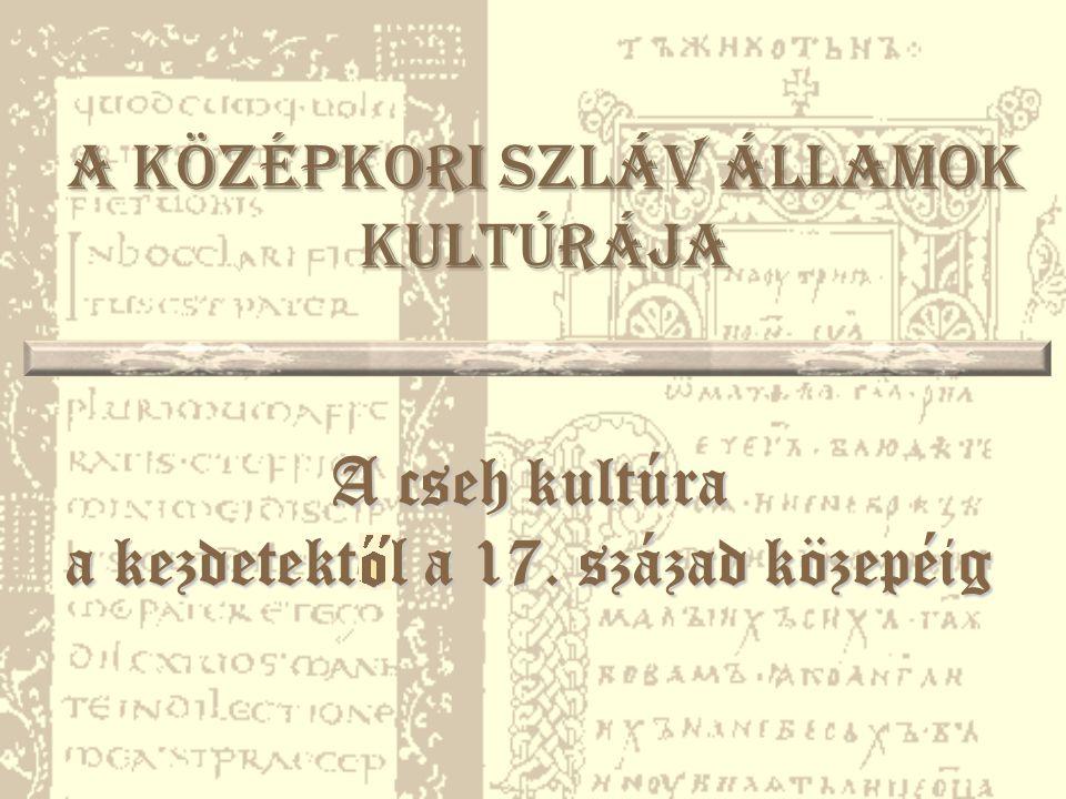 A középkori szláv államok kultúrája A cseh kultúra a kezdetekt ő l a 17. század közepéig