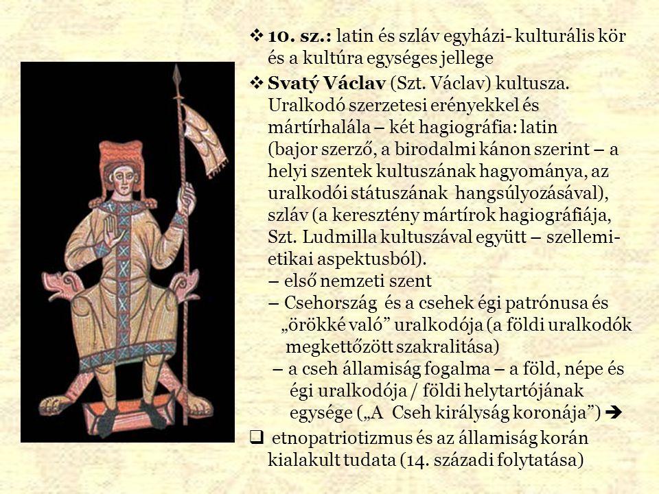  10. sz.: latin és szláv egyházi- kulturális kör és a kultúra egységes jellege  Svatý Václav (Szt. Václav) kultusza. Uralkodó szerzetesi erényekkel