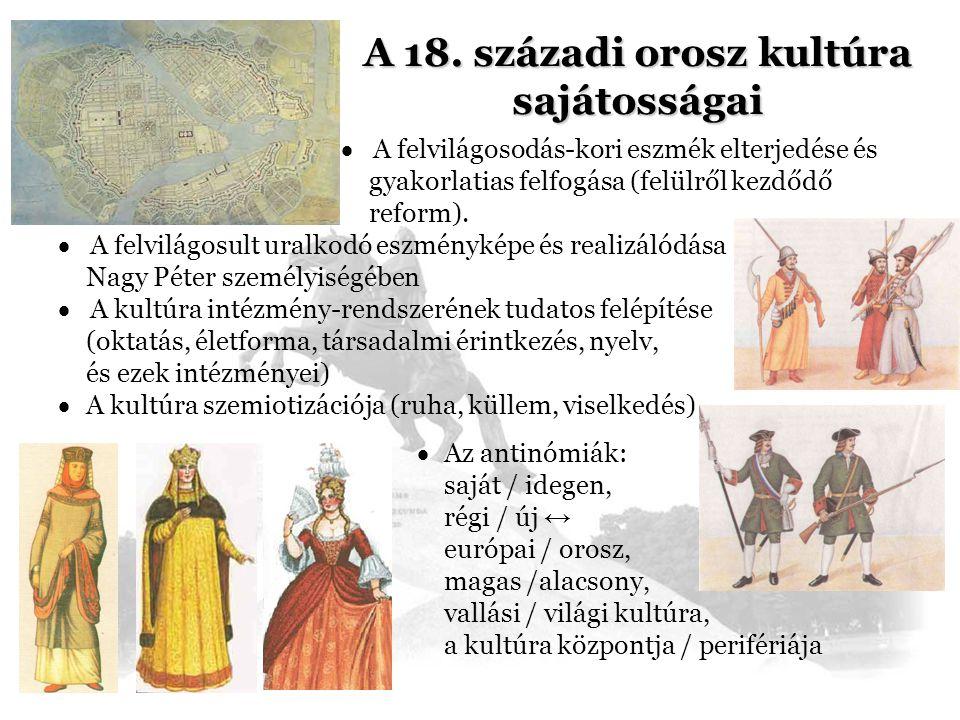 A 18. századi orosz kultúra sajátosságai  A felvilágosodás-kori eszmék elterjedése és gyakorlatias felfogása (felülről kezdődő reform).  A felvilágo