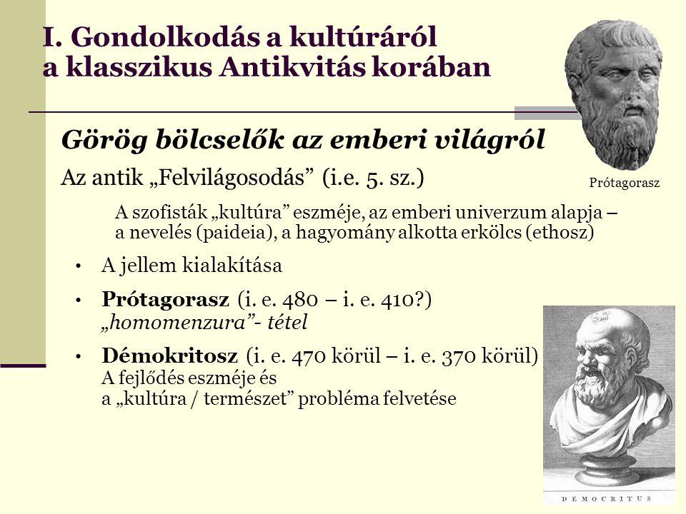 """I. Gondolkodás a kultúráról a klasszikus Antikvitás korában Görög bölcselők az emberi világról Az antik """"Felvilágosodás"""" (i.e. 5. sz.) A szofisták """"ku"""