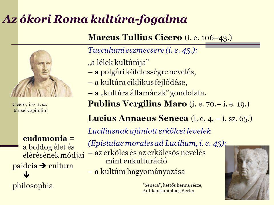 Az ókori Roma kultúra-fogalma Cicero, i.sz. 1. sz. Musei Capitolini eudamonia eudamonia = a boldog élet és elérésének módjai paideia  cultura  philo
