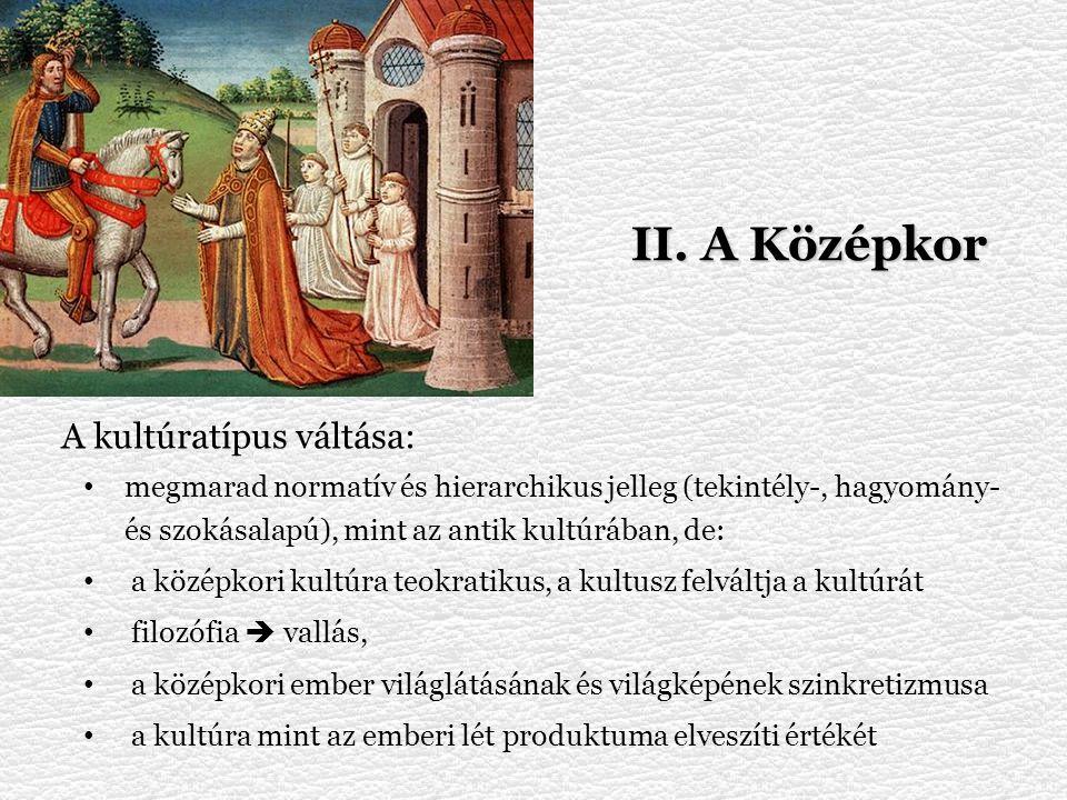 II. A Középkor A kultúratípus váltása: megmarad normatív és hierarchikus jelleg (tekintély-, hagyomány- és szokásalapú), mint az antik kultúrában, de: