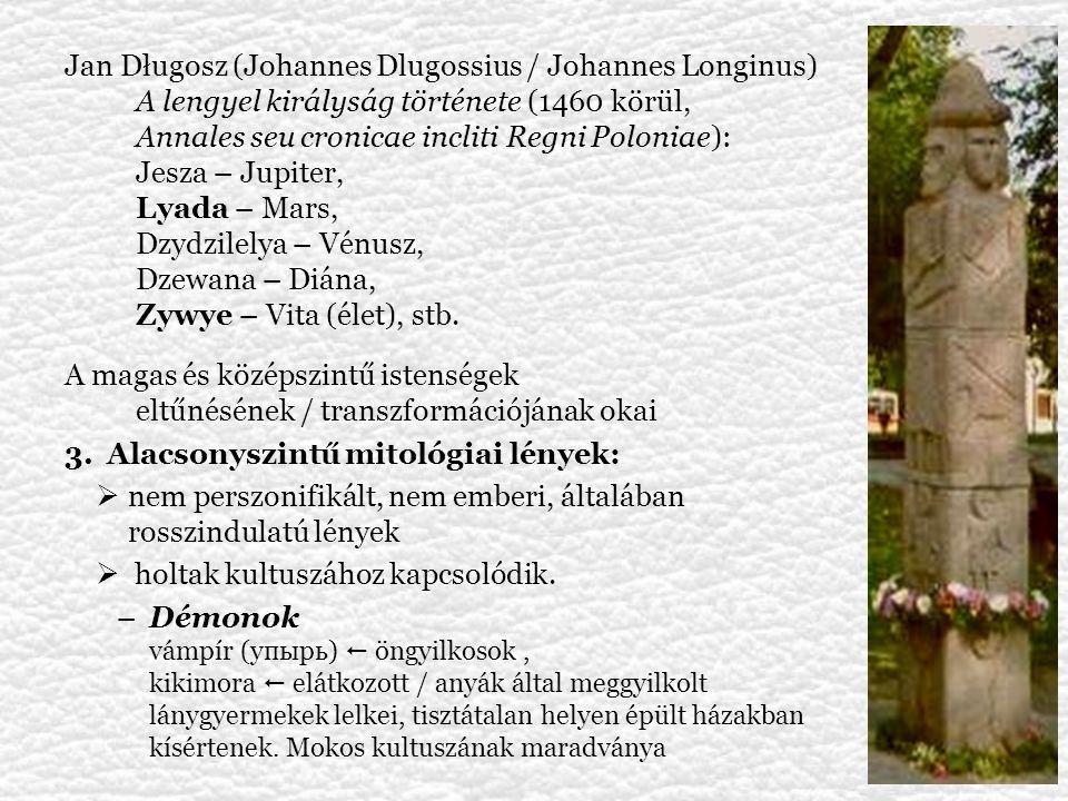 –Helyi szellemek/démonok – védő/ártó szerep o vízi (folyók, tavak) szellemek (vízbefúltak lelkei): ruszalka (keleti), vila, szamovila, szamodiva (déli), szudacska, vodna panna (nyugati), o erdei lények: lesij (orosz), leszy, laskowiec (lengyel), lesní mužík (cseh), лісовик (ukrán), lešak, lesnik (horvát) o mezei szellemek (az utolsó kalászkéve rituáléja) o házi szellemek: domovoj (orosz), skrzat (lengyel), raroh (cseh) o mora (keleti), talasam (déli) –alvó embereket fojtogató démonok –Kétéltű lények – egyszerre emberi és túlvilági megjelenés: o Boszorkányok: vestica (bolg., szerb), vedma (orosz, cseh), wiedźma (lengyel) – sorsszerű vagy önkéntes állapot, o Varázslók (koldun, czarnoksiężnik) o Farkasember – volkolak, vlkodlak (cseh), wilkołak (lengyel)