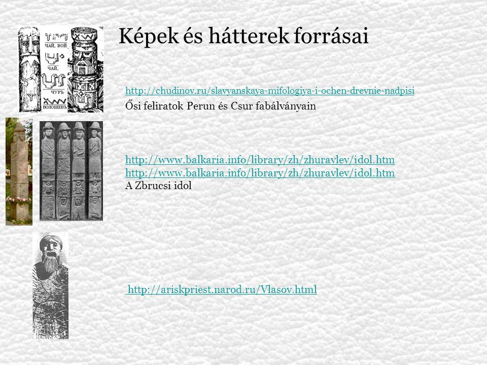 Képek és hátterek forrásai http://chudinov.ru/slavyanskaya-mifologiya-i-ochen-drevnie-nadpisi Ősi feliratok Perun és Csur fabálványain http://www.balkaria.info/library/zh/zhuravlev/idol.htm A Zbrucsi idol http://ariskpriest.narod.ru/Vlasov.html