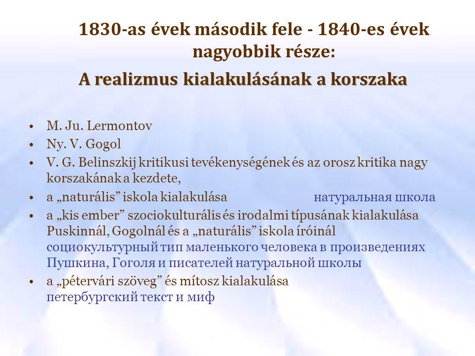 1830-as évek második fele - 1840-es évek nagyobbik része: A realizmus kialakulásának a korszaka M. Ju. Lermontov Ny. V. Gogol V. G. Belinszkij kritiku