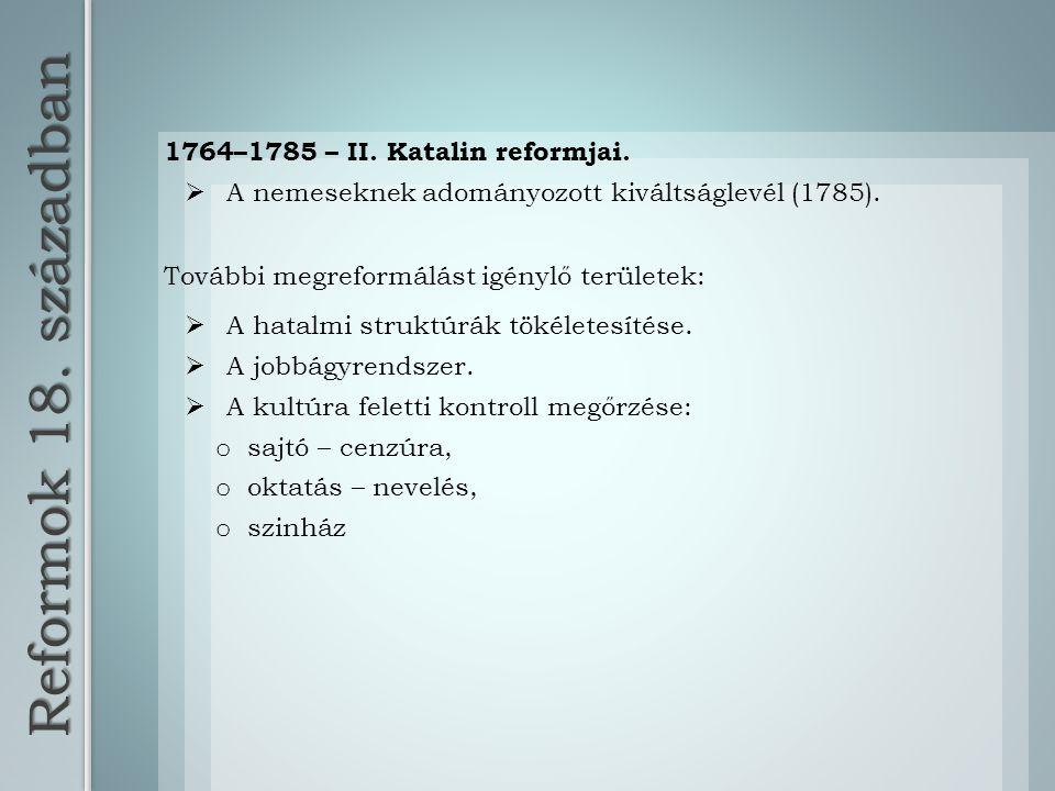 Reformok 18. században 1764–1785 – II. Katalin reformjai.  A nemeseknek adományozott kiváltságlevél (1785). További megreformálást igénylő területek: