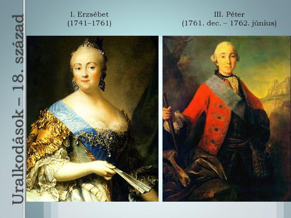 Uralkodások – 18. század I. Erzsébet (1741–1761) III. Péter (1761. dec. – 1762. június)